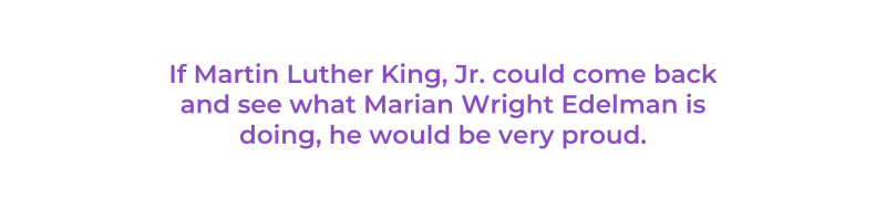 If Martin Luther King, Jr. could come back and see what Marian Wright Edelman is doing, he would be very proud.
